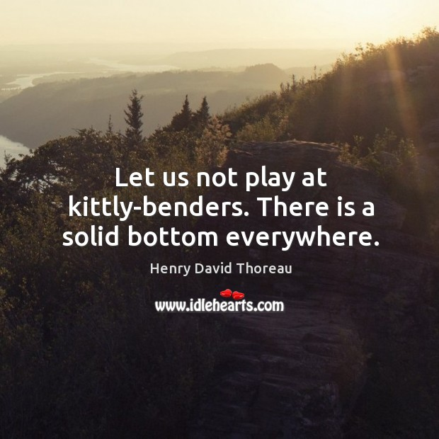 Image, Let us not play at kittly-benders. There is a solid bottom everywhere.