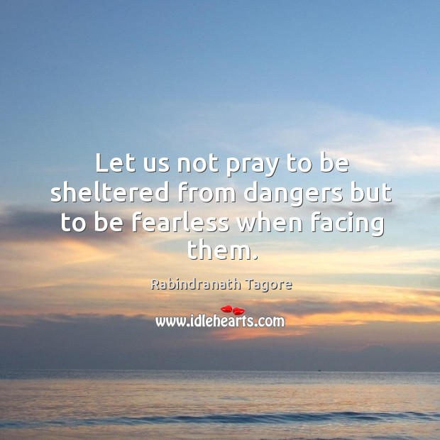 Image, Let us not pray to be sheltered from dangers but to be fearless when facing them.