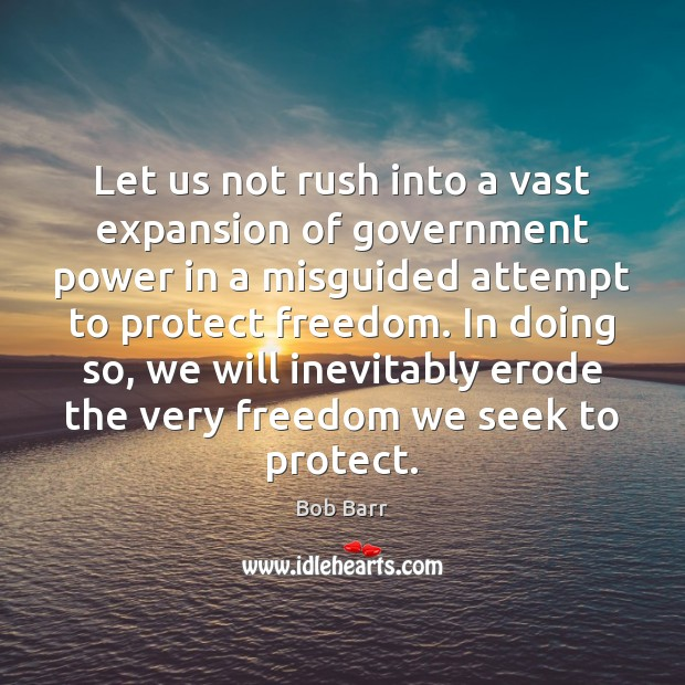 Let us not rush into a vast expansion of government power in Bob Barr Picture Quote
