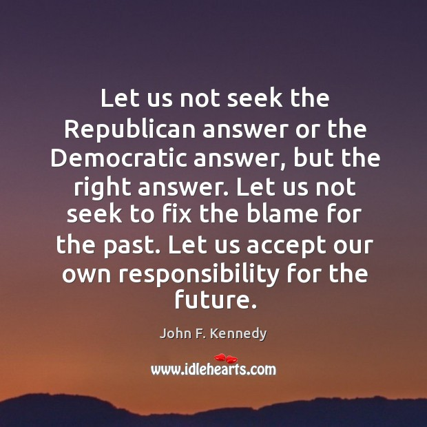 Let us not seek the republican answer or the democratic answer Image