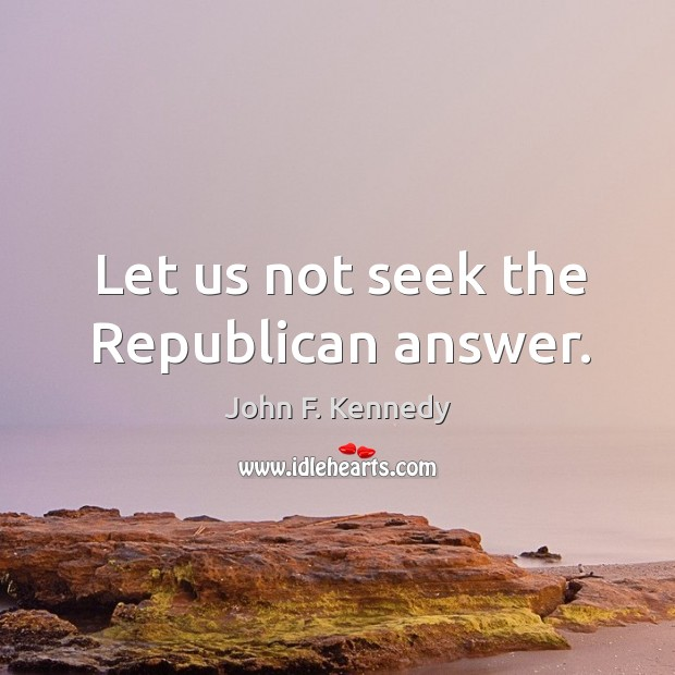 Image, Let us not seek the Republican answer.
