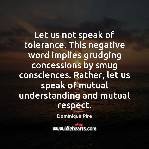 Let us not speak of tolerance. This negative word implies grudging concessions Image