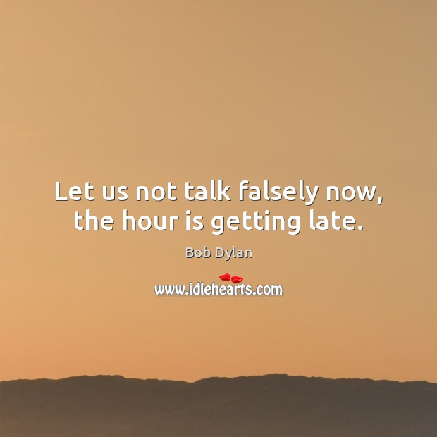 Let us not talk falsely now, the hour is getting late. Bob Dylan Picture Quote