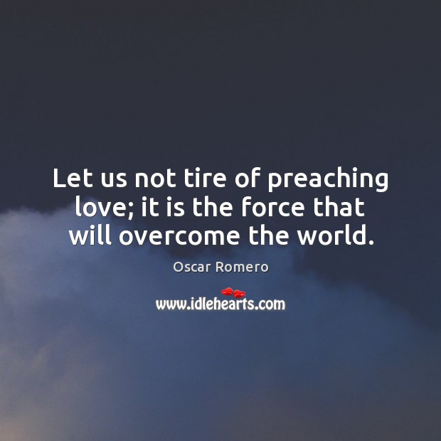 Let us not tire of preaching love; it is the force that will overcome the world. Oscar Romero Picture Quote