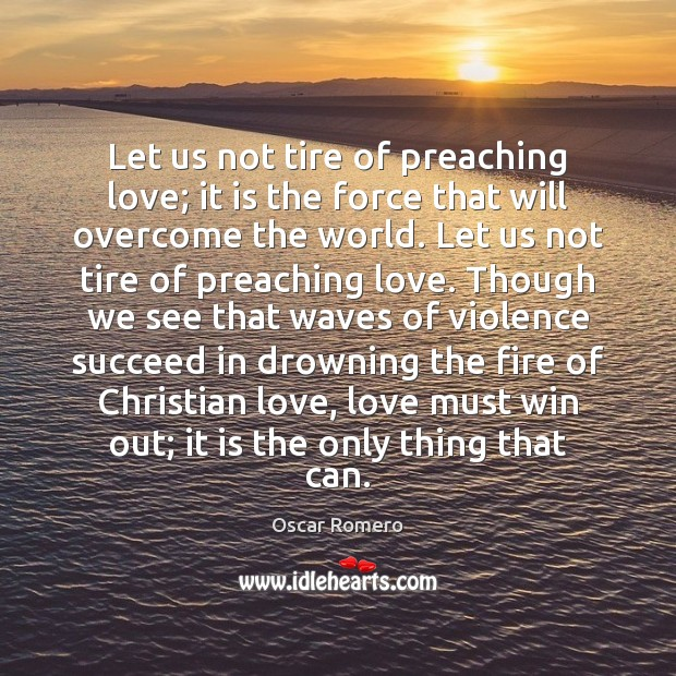 Let us not tire of preaching love; it is the force that Oscar Romero Picture Quote