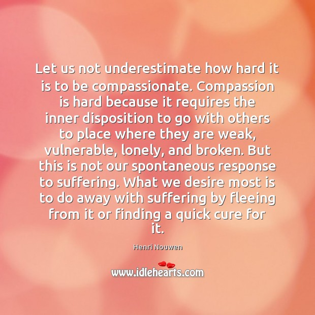 Let us not underestimate how hard it is to be compassionate. Compassion Compassion Quotes Image