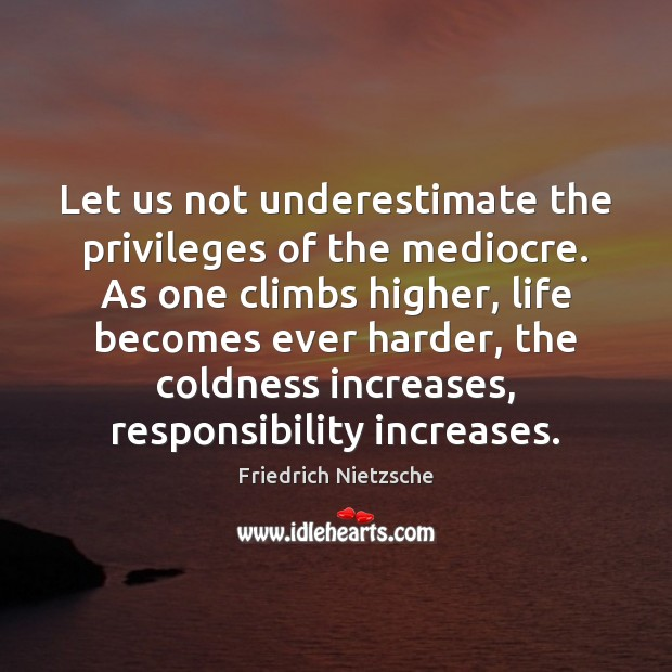 Let us not underestimate the privileges of the mediocre. As one climbs Underestimate Quotes Image