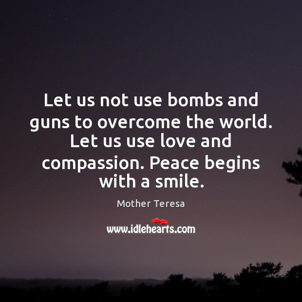 Let us not use bombs and guns to overcome the world. Let Image