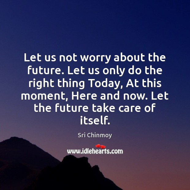 Image, Let us not worry about the future. Let us only do the