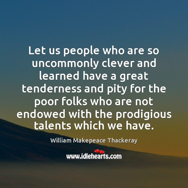 Let us people who are so uncommonly clever and learned have a William Makepeace Thackeray Picture Quote
