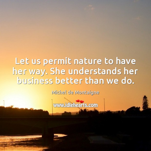 Image, Let us permit nature to have her way. She understands her business better than we do.