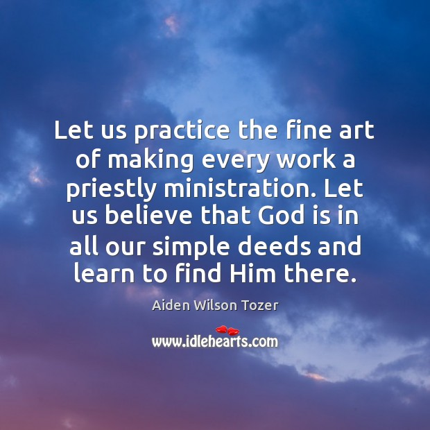 Let us practice the fine art of making every work a priestly Aiden Wilson Tozer Picture Quote
