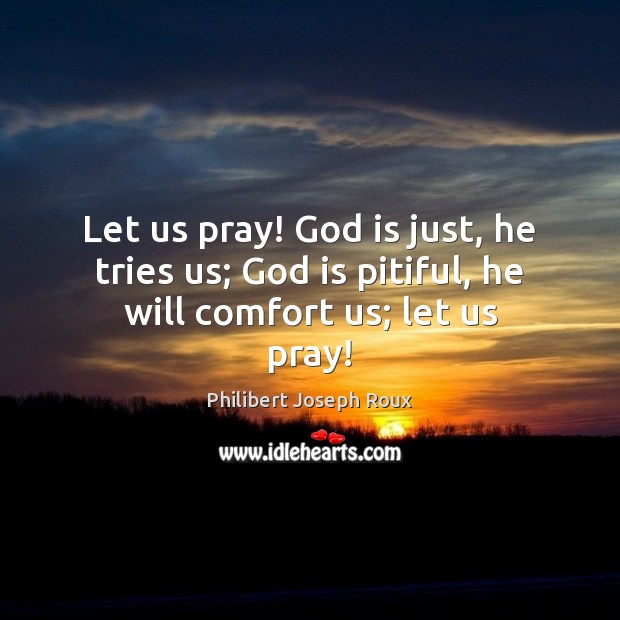 Image, Let us pray! God is just, he tries us; God is pitiful, he will comfort us; let us pray!