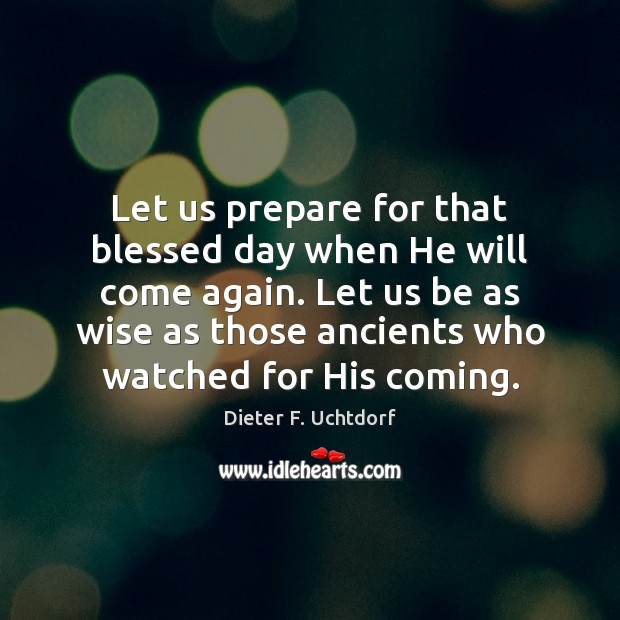 Let us prepare for that blessed day when He will come again. Dieter F. Uchtdorf Picture Quote