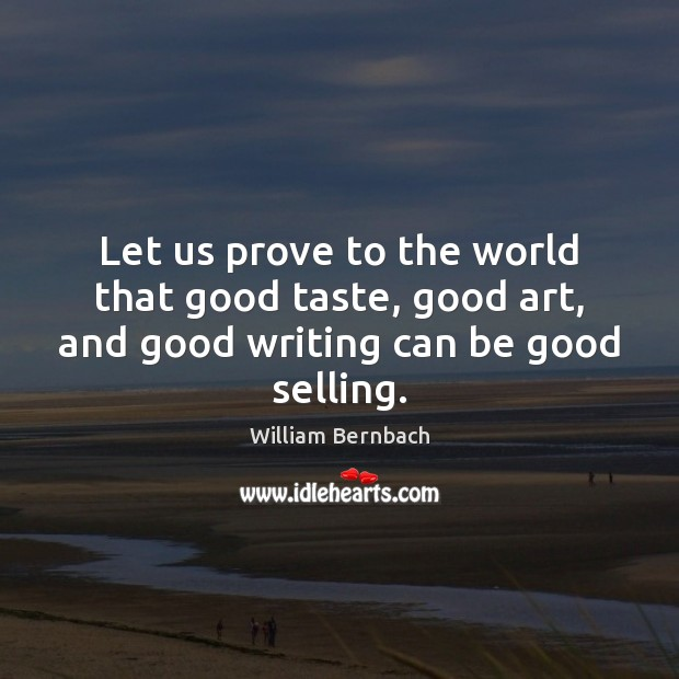 Let us prove to the world that good taste, good art, and good writing can be good selling. William Bernbach Picture Quote
