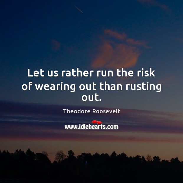 Image, Let us rather run the risk of wearing out than rusting out.