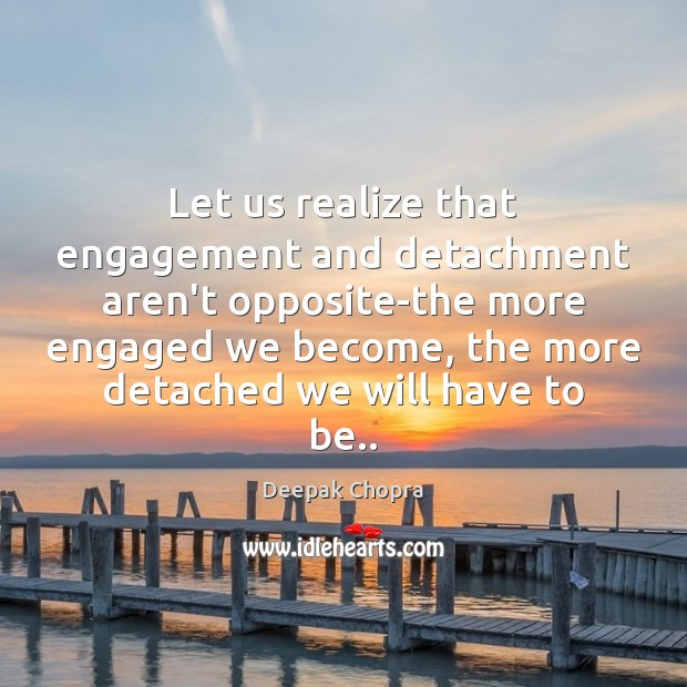 Image, Let us realize that engagement and detachment aren't opposite-the more engaged we