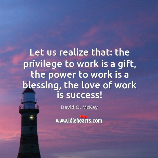 Let us realize that: the privilege to work is a gift, the power to work is a blessing, the love of work is success! Image
