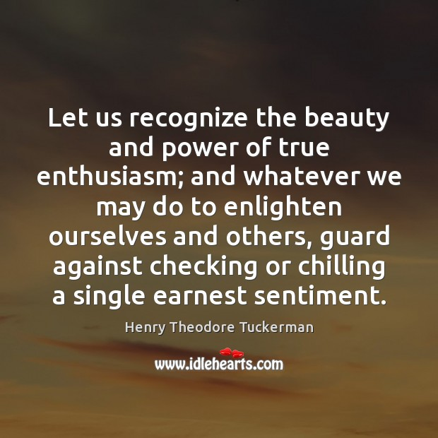 Let us recognize the beauty and power of true enthusiasm; and whatever Henry Theodore Tuckerman Picture Quote