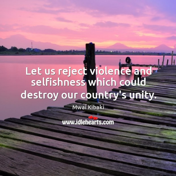 Let us reject violence and selfishness which could destroy our country's unity. Image