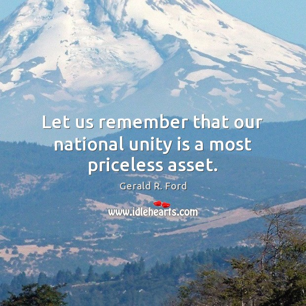 Let us remember that our national unity is a most priceless asset. Gerald R. Ford Picture Quote