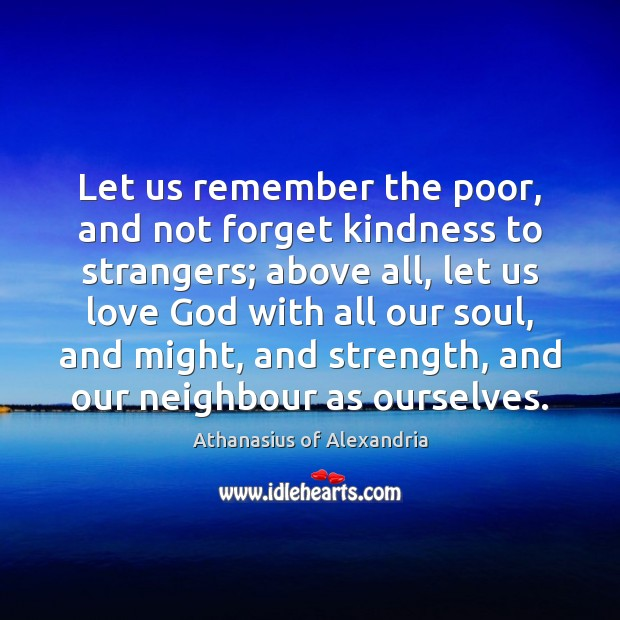 Let us remember the poor, and not forget kindness to strangers; above Image