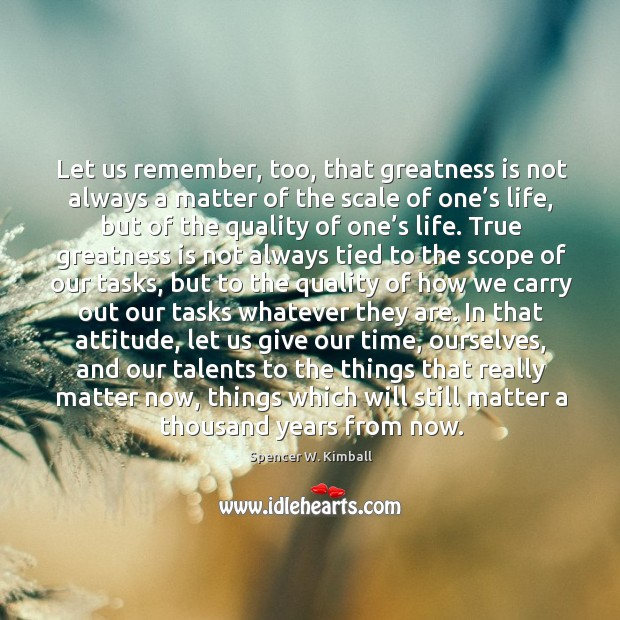 Let us remember, too, that greatness is not always a matter of Image