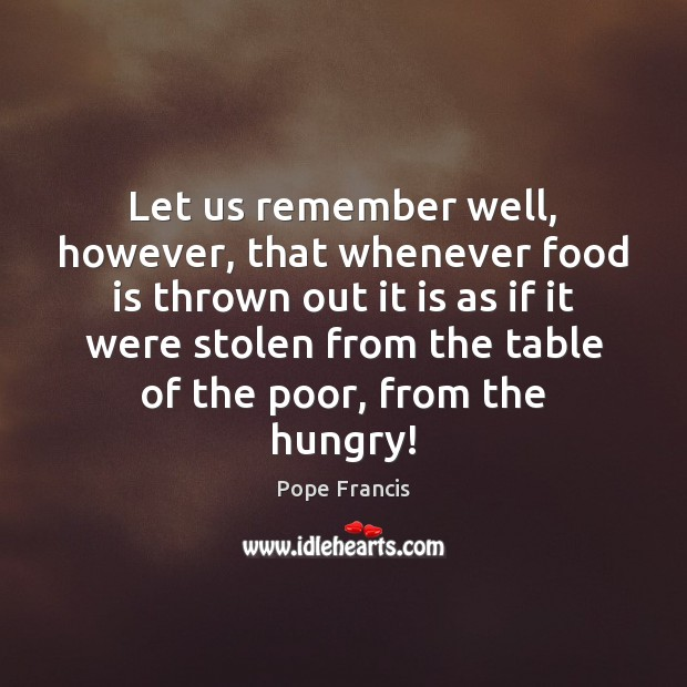 Let us remember well, however, that whenever food is thrown out it Pope Francis Picture Quote
