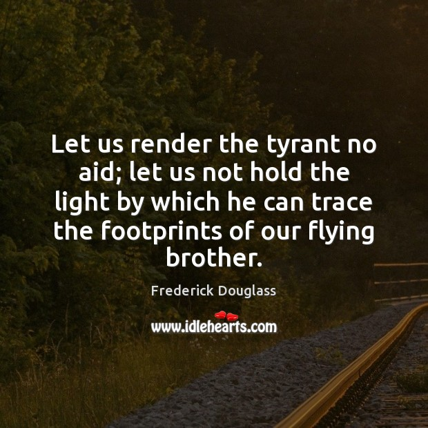Let us render the tyrant no aid; let us not hold the Frederick Douglass Picture Quote