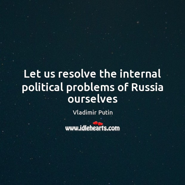 Let us resolve the internal political problems of Russia ourselves Vladimir Putin Picture Quote