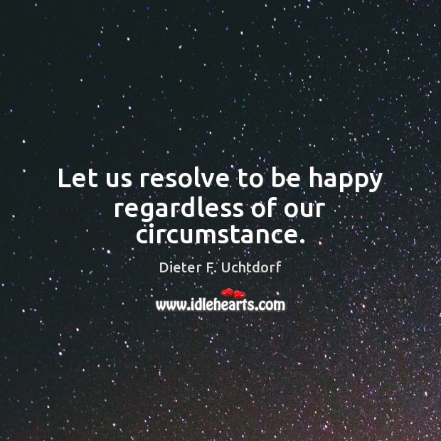 Let us resolve to be happy regardless of our circumstance. Dieter F. Uchtdorf Picture Quote