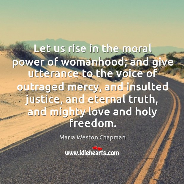Let us rise in the moral power of womanhood; and give utterance to the voice of outraged mercy Eternal Truth Quotes Image