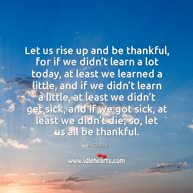 Let us rise up and be thankful, for if we didn't learn a lot today, at least we learned a little Buddha Picture Quote
