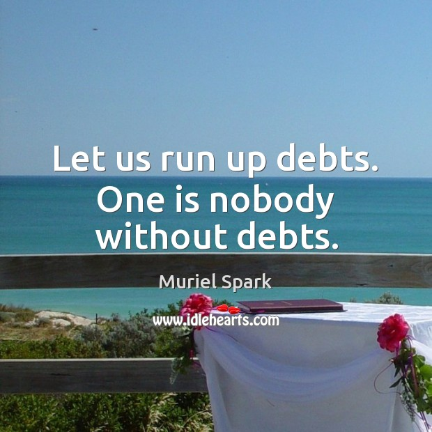 Let us run up debts. One is nobody without debts. Muriel Spark Picture Quote