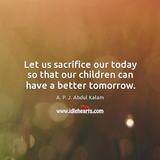 Image, Let us sacrifice our today so that our children can have a better tomorrow.