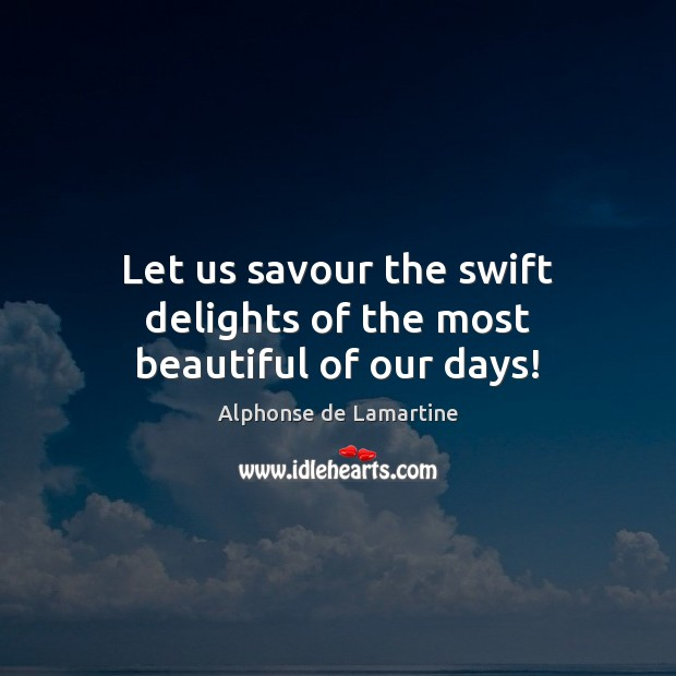 Let us savour the swift delights of the most beautiful of our days! Alphonse de Lamartine Picture Quote