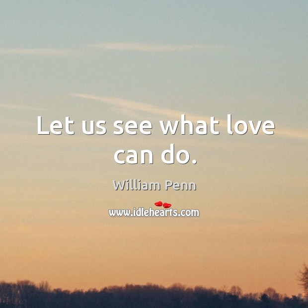 Let us see what love can do. William Penn Picture Quote