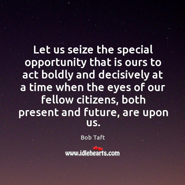 Image, Let us seize the special opportunity that is ours to act boldly and decisively at a time when the