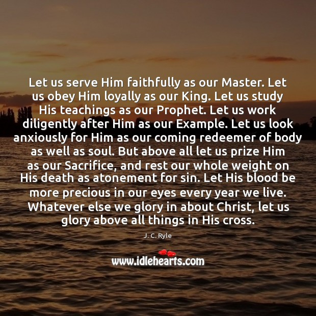 Let us serve Him faithfully as our Master. Let us obey Him J. C. Ryle Picture Quote