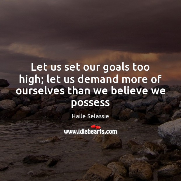 Let us set our goals too high; let us demand more of ourselves than we believe we possess Haile Selassie Picture Quote
