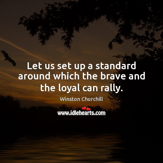 Image, Let us set up a standard around which the brave and the loyal can rally.