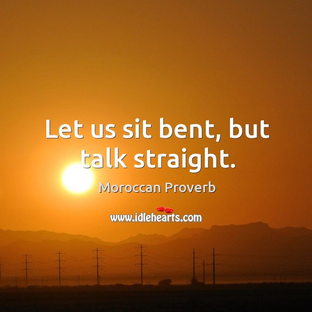 Let us sit bent, but talk straight. Moroccan Proverbs Image