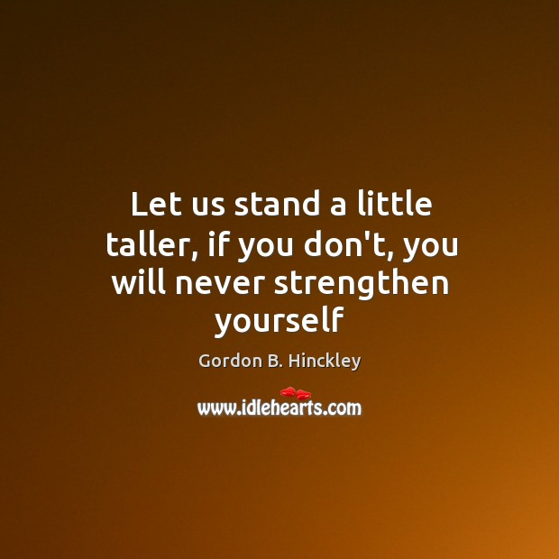 Let us stand a little taller, if you don't, you will never strengthen yourself Image