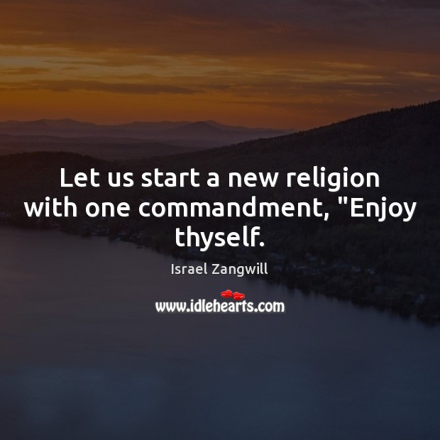 """Image, Let us start a new religion with one commandment, """"Enjoy thyself."""