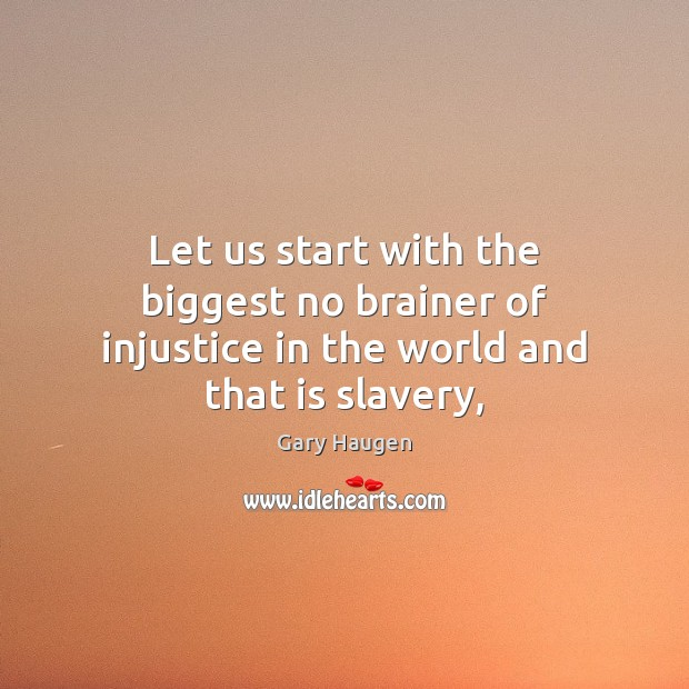 Let us start with the biggest no brainer of injustice in the world and that is slavery, Image