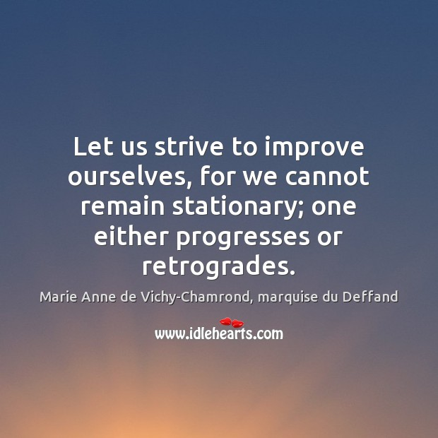Let us strive to improve ourselves, for we cannot remain stationary; one Marie Anne de Vichy-Chamrond, marquise du Deffand Picture Quote