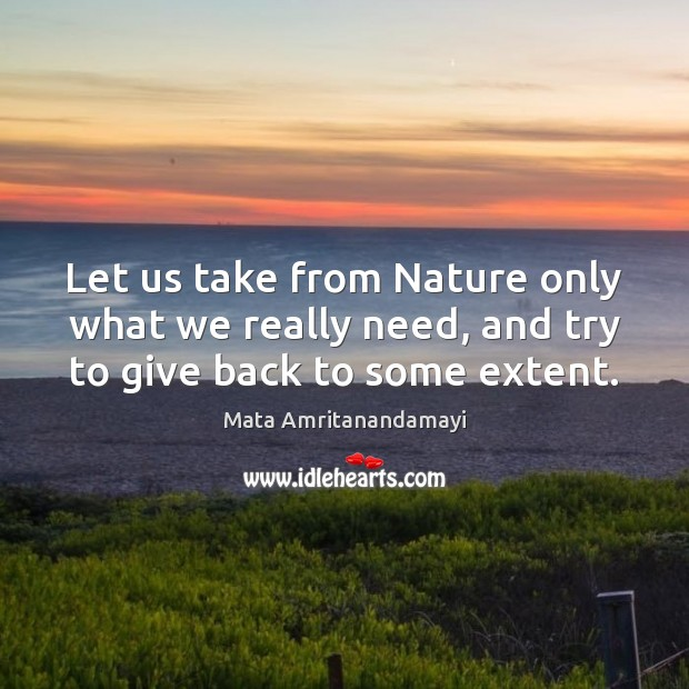 Let us take from Nature only what we really need, and try to give back to some extent. Mata Amritanandamayi Picture Quote
