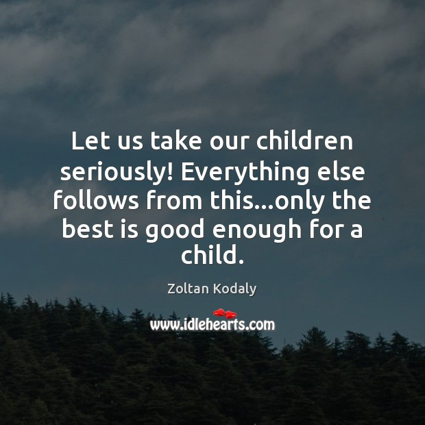 Let us take our children seriously! Everything else follows from this…only Zoltan Kodaly Picture Quote