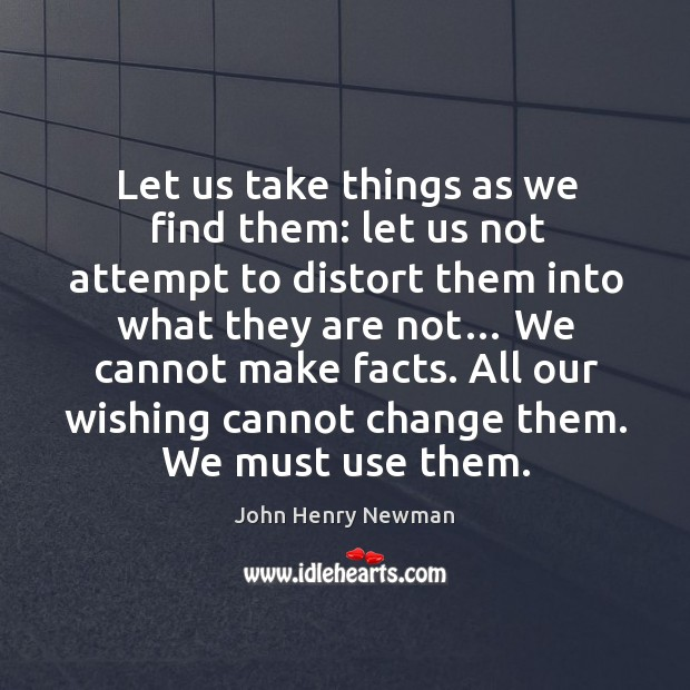 Let us take things as we find them: let us not attempt to distort them into what they are not… Image