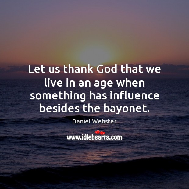 Let us thank God that we live in an age when something has influence besides the bayonet. Daniel Webster Picture Quote